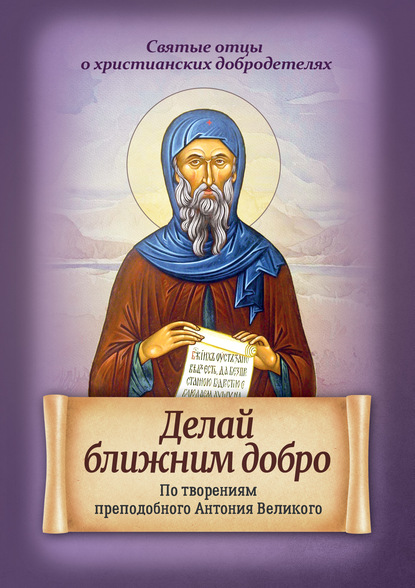 Делай ближним добро. По творениям преподобного Антония Великого