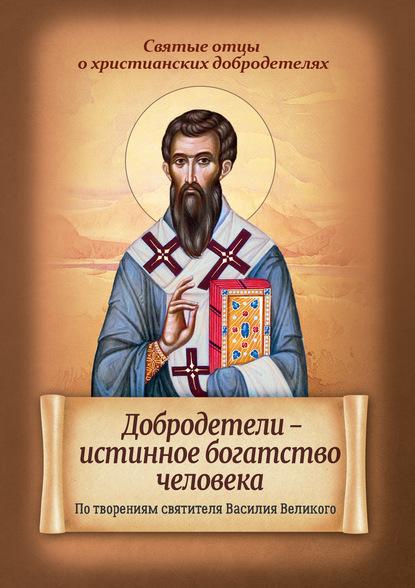 Добродетели – истинное богатство человека. По творениям святителя Василия Великого