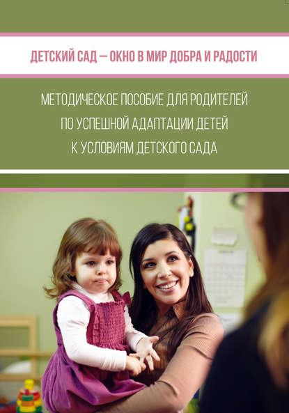 Детский сад – окно в мир добра и радости. Методическое пособие для родителей по успешной адаптации детей к условиям детского сада