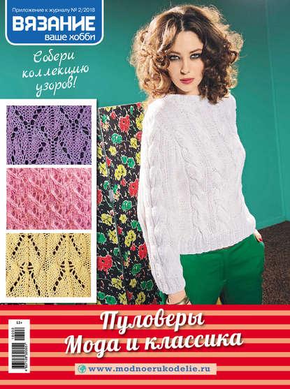 Вязание – ваше хобби. Приложение №02/2018. Пуловеры. Мода и классика