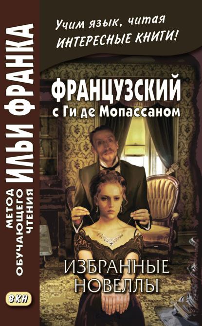 Французский с Ги де Мопассаном. Избранные новеллы / Guy de Maupassant. Nouvelles