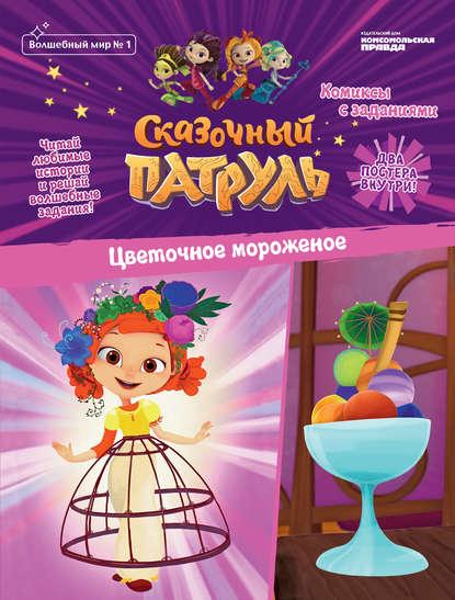 Журнал «Волшебный мир» №1, февраль-март 2020 г. Сказочный Патруль. Цветочное мороженое