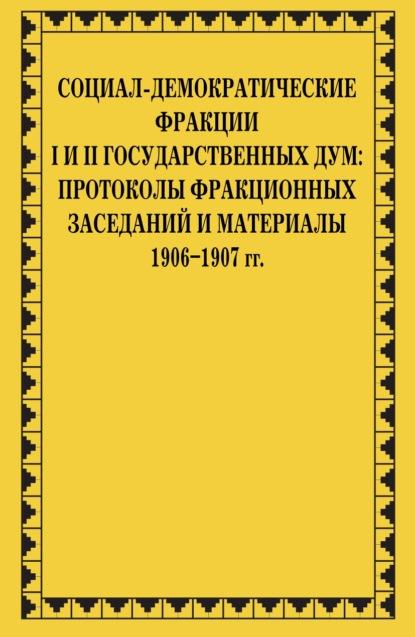 Социал-демократические фракции I и II Государственных дум: протоколы фракционных заседаний и материалы. 1906–1907 гг