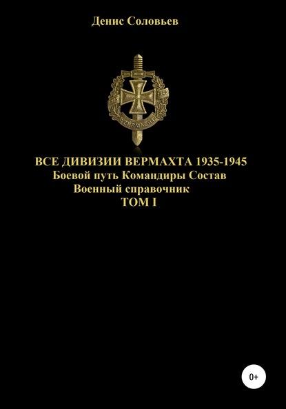 Все дивизии Вермахта 1935-1945. Боевой путь. Командиры. Состав. Том 1