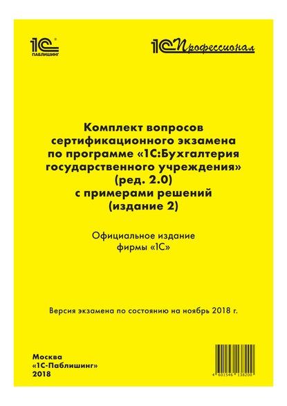 Комплект вопросов сертификационного экзамена «1С:Профессионал» по программе «1С:Бухгалтерия государственного учреждения 8» (ред. 2.0) с примерами решений (издание 2)