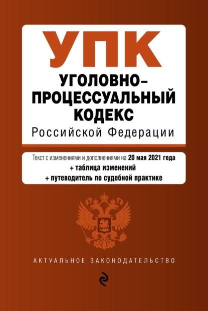 Уголовно-процессуальный кодекс Российской Федерации. Текст с изменениями и дополнениями на 20 мая 2021 года + таблица изменений + путеводитель по судебной практике