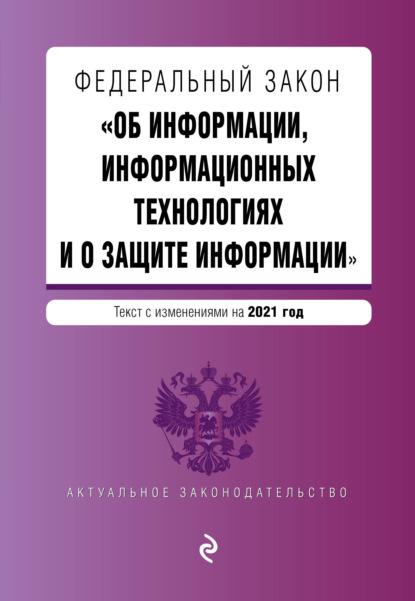 Федеральный закон «Об информации, информационных технологиях и о защите информации». Текст с изменениями на 2021 год