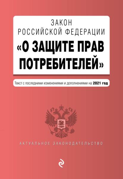 Закон РФ «О защите прав потребителей». Текст с последними изменениями и дополнениями на 2021 год
