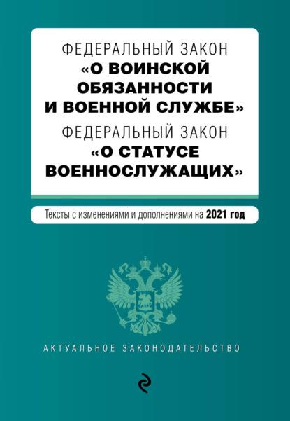 Федеральный закон «О воинской обязанности и военной службе». Федеральный закон «О статусе военнослужащих». Тексты с изменениями и дополнениями на 2021 год