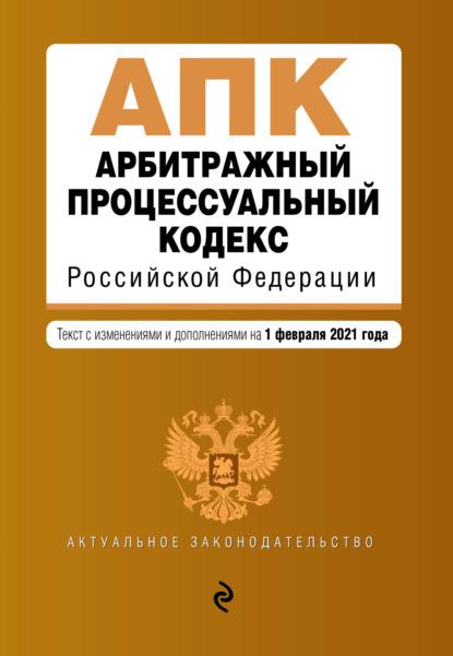 Арбитражный процессуальный кодекс Российской Федерации. Текст с изменениями и дополнениями на 1 февраля 2021 года