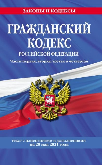 Гражданский кодекс Российской Федерации. Части первая, вторая, третья и четвертая. Текст с последними изменениями и дополнениями на 20 мая 2021 года