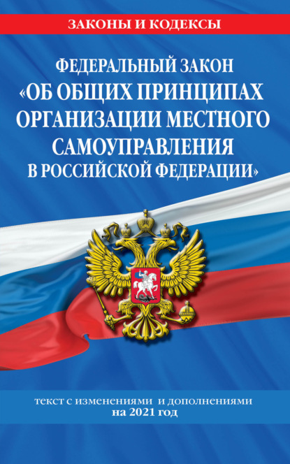 Федеральный закон «Об общих принципах организации местного самоуправления в Российской Федерации». Текст с изменениями и дополнениями на 2021 год