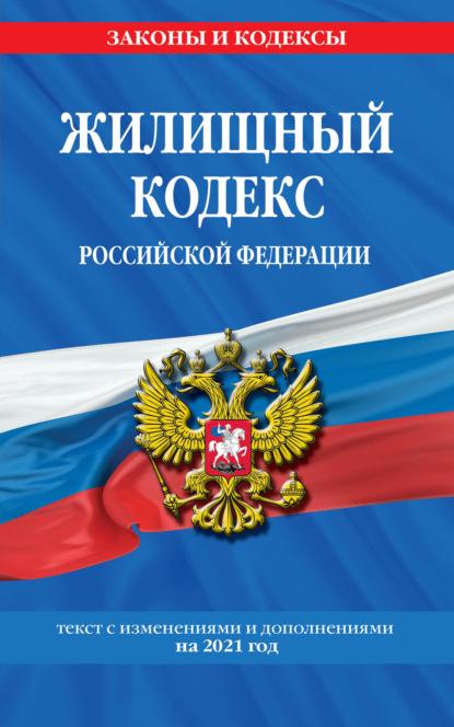 Жилищный кодекс Российской Федерации. Текст с изменениями и дополнениями на 2021 год