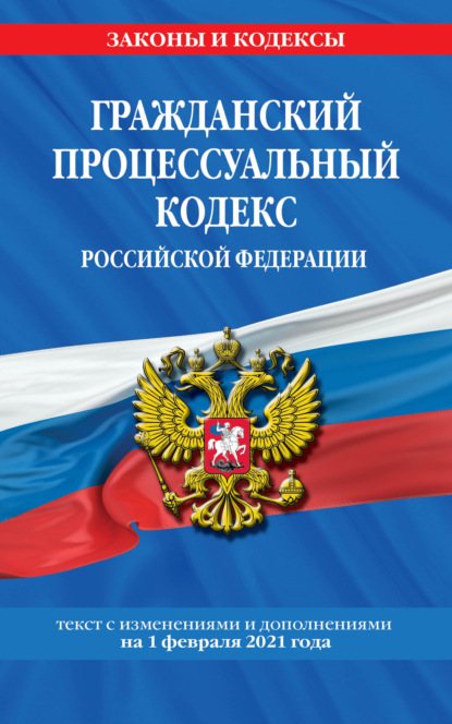 Гражданский процессуальный кодекс Российской Федерации. Текст с изменениями и дополнениями на 1 февраля 2021 года
