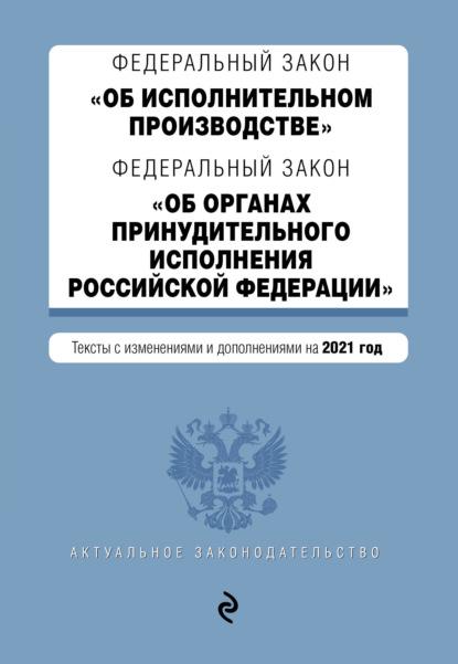 Федеральный закон «Об исполнительном производстве»; Федеральный закон «Об органах принудительного исполнения Российской Федерации». Тексты с изменениями и дополнениями на 2021 год