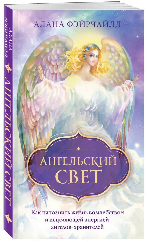 Ангельский свет. Как наполнить жизнь волшебством и исцеляющей энергией ангелов-хранителей