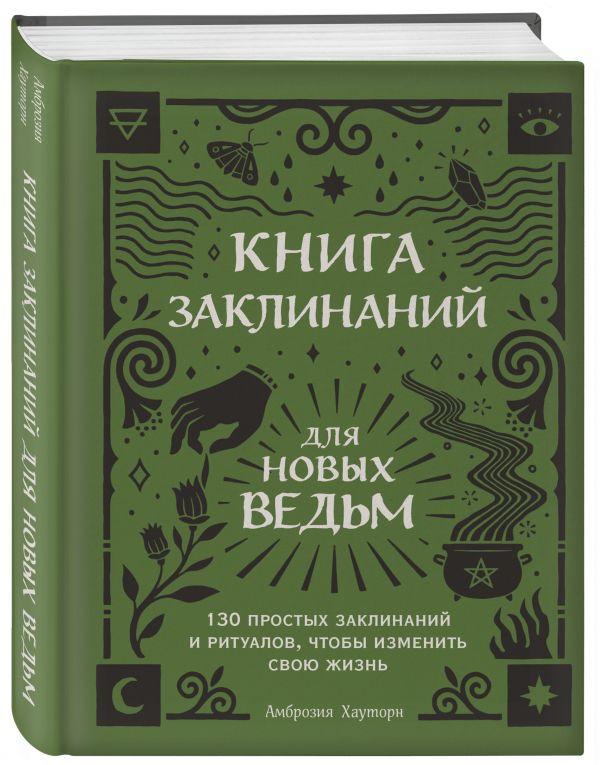 Книга заклинаний для новых ведьм. 130 простых заклинаний и ритуалов, чтобы изменить свою жизнь
