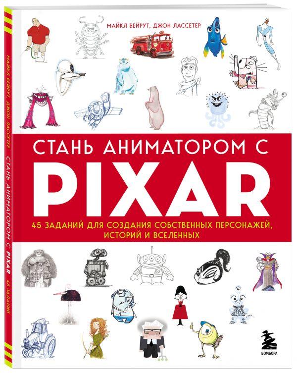 Стань аниматором с Pixar: 45 заданий для создания собственных персонажей, историй и вселенных