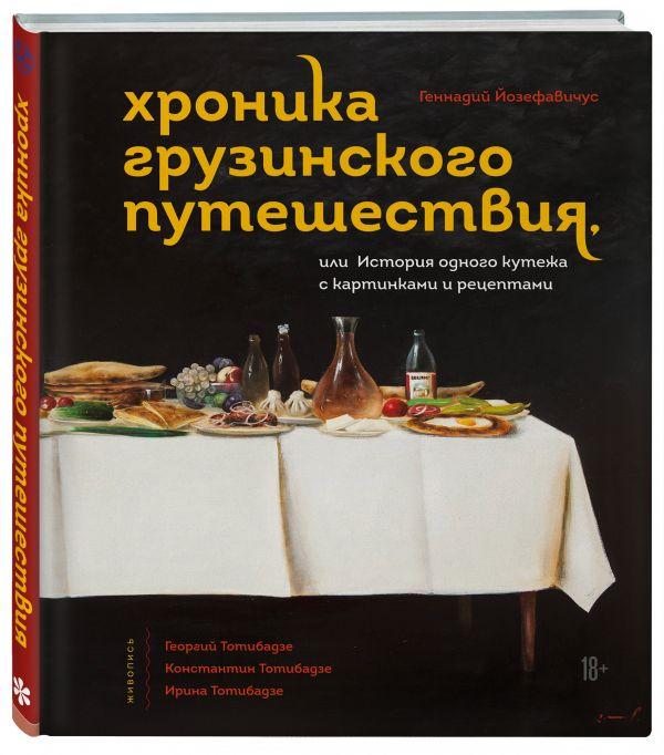 Хроника грузинского путешествия, или История одного кутежа с картинками и рецептами