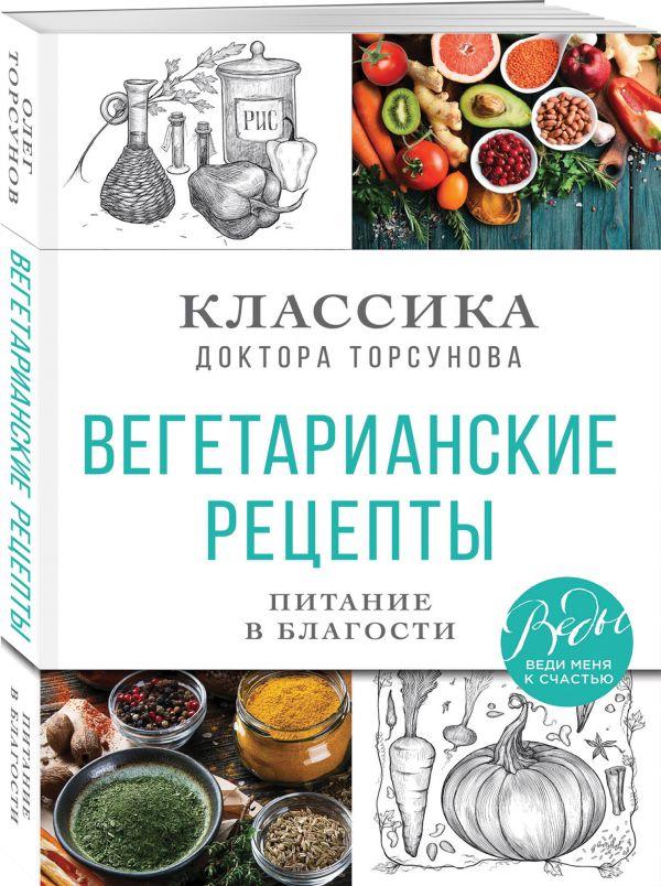 Вегетарианские рецепты. Питание в благости. Классика доктора Торсунов