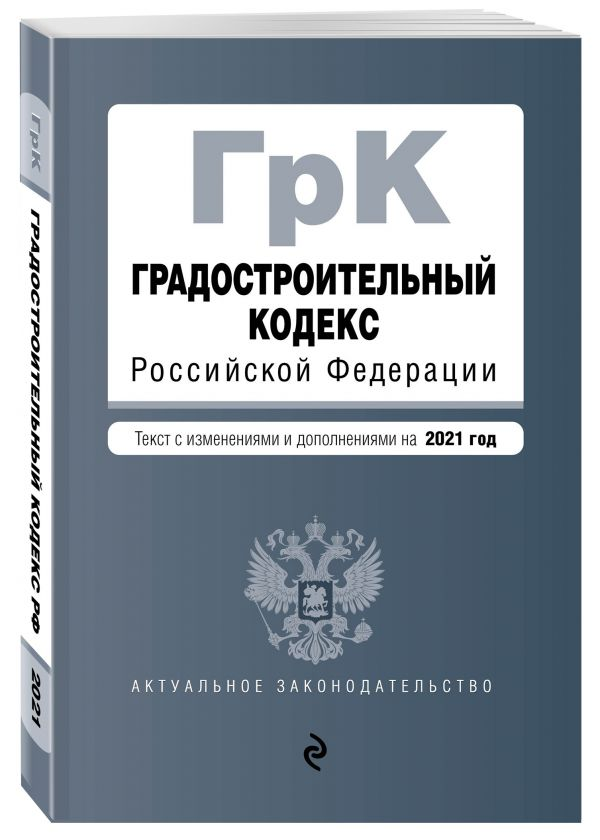 Градостроительный кодекс Российской Федерации. Текст с изм. и доп. на 2021 год