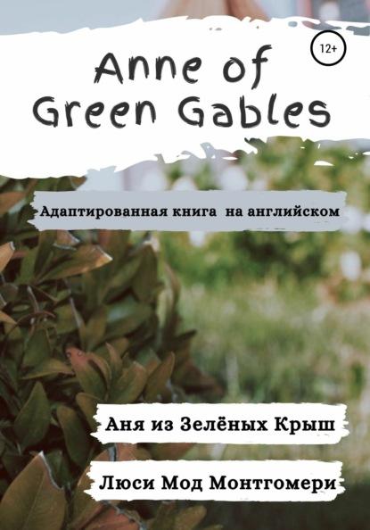 Anne of Green Gables. Аня из Зелёных Крыш. Адаптированная книга на английском языке.