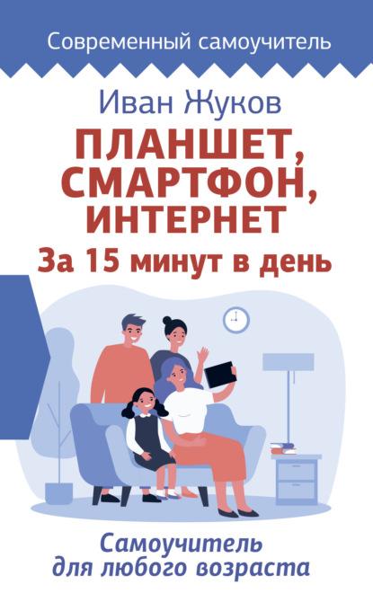 Планшет, смартфон, Интернет. За 15 минут в день. Самоучитель для любого возраста