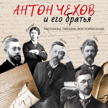 Антон Чехов и его братья. Рассказы, письма, воспоминания