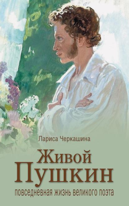 Живой Пушкин. Повседневная жизнь великого поэта