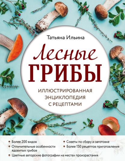 Лесные грибы. Иллюстрированная энциклопедия с рецептами