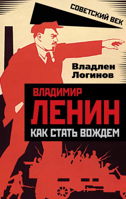Владимир Ленин. Как стать вождем