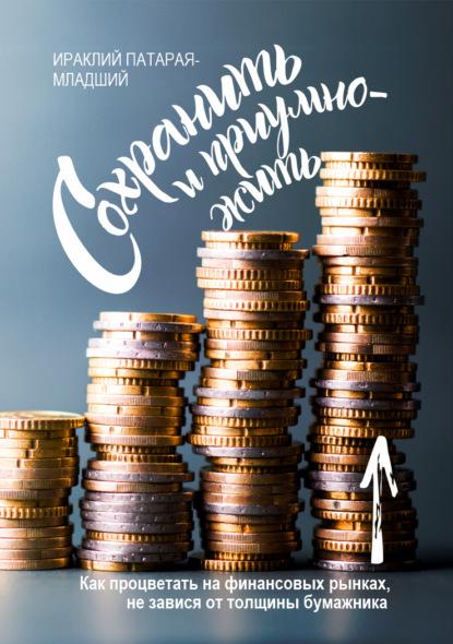 Сохранить и Приумножить. Как процветать на финансовых рынках, не завися от толщины бумажника