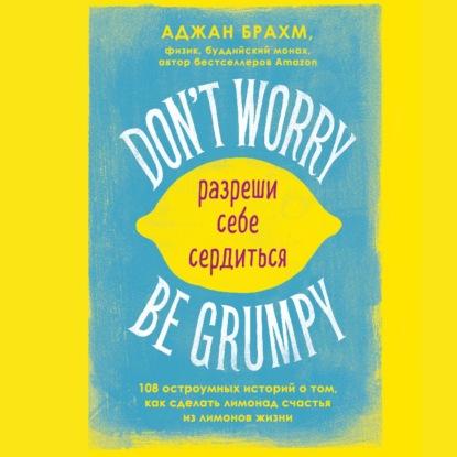 Don't worry. Be grumpy. Разреши себе сердиться. 108 коротких историй о том, как сделать лимонад из лимонов жизни