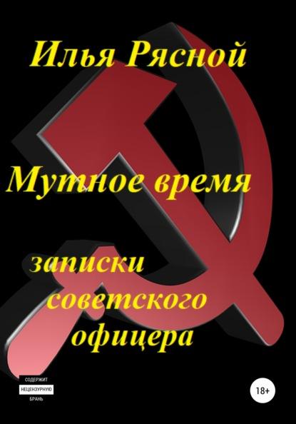 Мутное время. Записки советского офицера