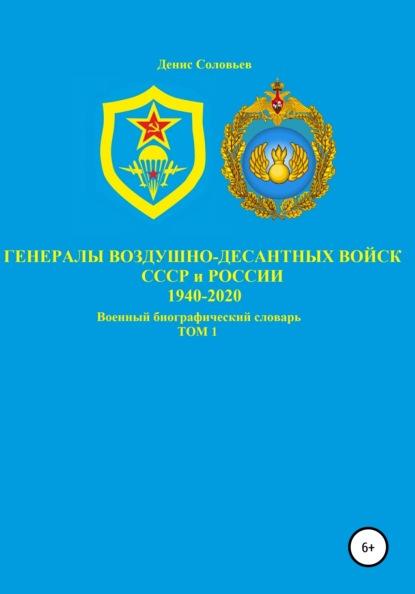 Генералы Воздушно-десантных войск СССР и России 1940-2020. Том 1